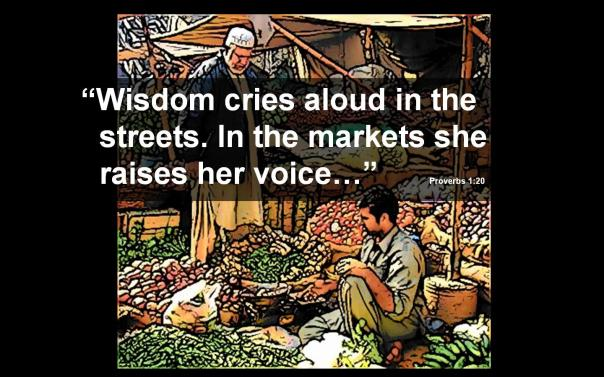 WISDOM CRIES ALOUD IN THE MARKET PLACE